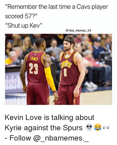 "Kevin Love: ""Remember the last time a Cavs player  scored 57?""  ""Shut up Kev""  @nba memes 24  JAMES  23 Kevin Love is talking about Kyrie against the Spurs 💀😂👀 - Follow @_nbamemes._"