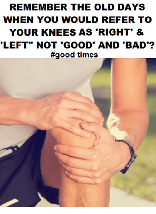 "Referance: REMEMBER THE OLD DAYS  WHEN YOU WOULD REFER TO  YOUR KNEES AS 'RIGHT' &  LEFT"" NOT 'GOOD' AND 'BAD'?  #good times"