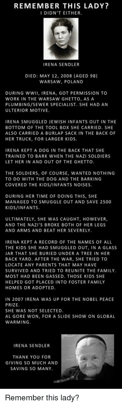 Al Gore: REMEMBER THIS LADY?  DIDN'T EITHER.  RENA SENDLER  DIED: MAY 12, 2008 (AGED 98)  WARSAW, POLAND  DURING WW  RENA, GOT PERMISSION TO  WORK IN THE WARSAW GHETTO, AS A  PLUMBING/SEWER SPECIALIST. SHE HAD AN  ULTERIOR MOTIVE  IRENA SMUGGLED JEWISH INFANTS OUT IN THE  BOTTOM OF THE TOOL BOX SHE CARRIED. SHE  ALSO CARRIED A BURLAP SACK IN THE BACK OF  HER TRUCK, FOR LARGER KIDS  IRENA KEPT A DOG IN THE BACK THAT SHE  TRAINED TO BARK WHEN THE NAZI SOLDIERS  LET HER IN AND OUT OF THE GHETTO  THE SOLDIERS, OF COURSE, WANTED NOTHING  TO DO WITH THE DOG AND THE BARKING  COVERED THE KIDS/INFANTS NOISES.  DURING HER TIME OF DOING THIS, SHE  MANAGED TO SMUG GLE OUT AND SAVE 2500  KIDS/INFANTS.  ULTIMATELY, SHE WAS CAUGHT, HOWEVER,  AND THE NAZI'S BROKE BOTH OF HER LEGS  AND ARMS AND BEAT HER SEVERELY.  IRENA KEPT A RECORD OF THE NAMES OF ALL  THE KIDS SHE HAD SMUGGLED OUT, IN A GLASS  JAR THAT SHE BURIED UNDER A TREE IN HER  BACK YARD. AFTER THE WAR, SHE TRIED TO  LOCATE ANY PARENTS THAT MAY HAVE  SURVIVED AND TRIED TO REUNITE THE FAMILY.  MOST HAD BEEN GASSED. THOSE KIDS SHE  HELPED GOTPLACED INTO FOSTER FAMILY  HOMES OR ADOPTED  IN 2007 IRENA WAS UP FOR THE NOBEL PEACE  PRIZE  SHE WAS NOT SELECTED  AL GORE WON, FOR A SLIDE SHOW ON GLOBAL  WARMING  IRENA SENDLER  THANK YOU FOR  GIVING SO MUCH AND  SAVING SO MANY. Remember this lady?