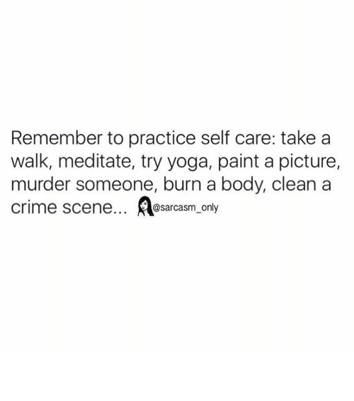 Meditative: Remember to practice self care: take a  walk, meditate, try yoga, paint a picture,  murder someone, burn a body, clean a  Crime scene... @sarcasm only ⠀