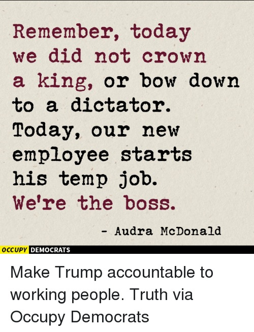 Dictater: Remember, today  we did not crown  a king, or bow down  to a dictator.  Today, our new  employee starts  his temp job.  We're the boss.  Audra McDonald  OCCUPY DEMOCRATS Make Trump accountable to working people. Truth via Occupy Democrats