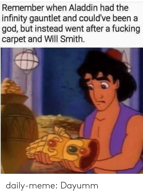 Aladdin: Remember when Aladdin had the  infinity gauntlet and could've been a  god, but instead went after a fucking  carpet and Will Smith. daily-meme:  Dayumm