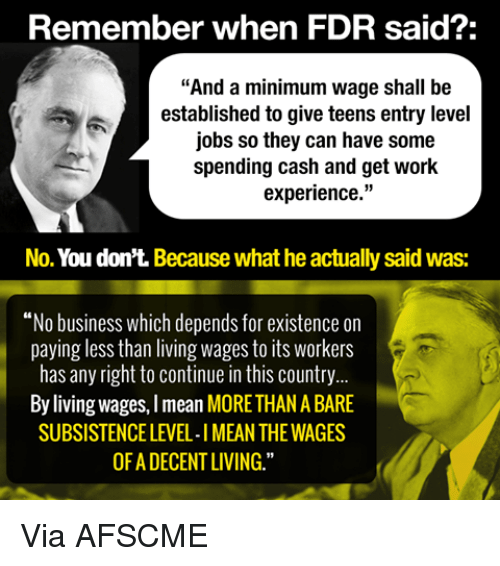 "Memes, Work, and Business: Remember when FDR said?:  ""And a minimum wage shall be  established to give teens entry level  jobs so they can have some  spending cash and get work  experience  No. You don't. Because what he actually said was:  ""No business which depends for existence on  paying less than living wages to its workers  has any right to continue in this country  By living wages, Imean MORETHANABARE  SUBSISTENCE LEVEL-IMEAN THE WAGES  OFADECENT LIVING."" Via AFSCME"