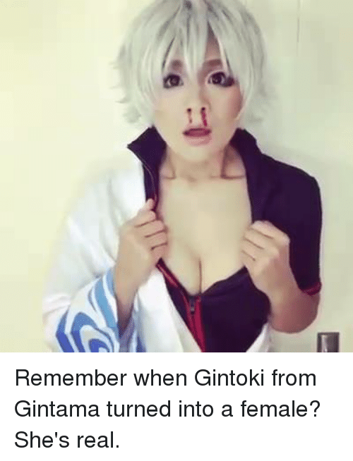Dank, 🤖, and Gintama: Remember when Gintoki from Gintama turned into a female? She's real.