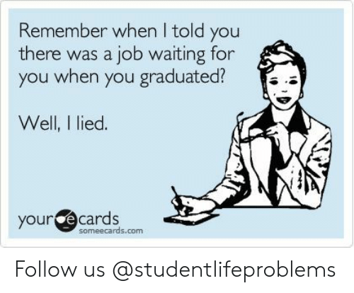 Your E Cards: Remember when I told you  there was a job waiting for  you when you graduated?  Well, I lied.  your e  cards  someecards.com Follow us @studentlifeproblems