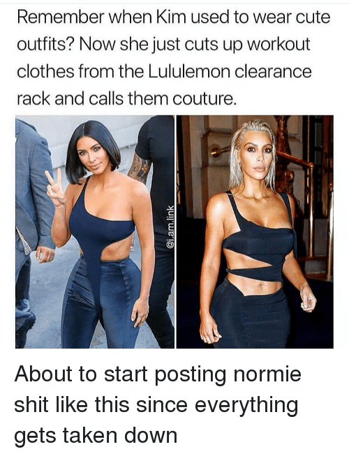 clearance: Remember when Kim used to wear cute  outfits? Now she just cuts up workout  clothes from the Lululemon clearance  rack and calls them couture. About to start posting normie shit like this since everything gets taken down