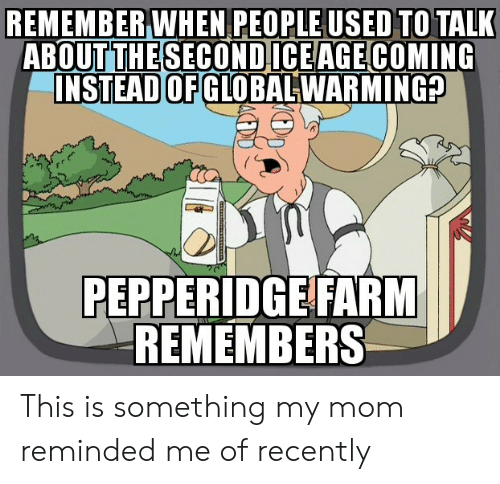 Reminded: REMEMBER WHEN PEOPLE USED TO TALK  ABOUT THE SECONDICEAGE COMING  INSTEAD OF GLOBALWARMING?  PEPPERIDGE FARM  REMEMBERS This is something my mom reminded me of recently