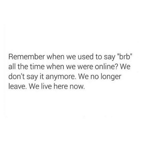 """Here Now: Remember when we used to say """"brb""""  all the time when we were online? We  don't say it anymore. We no longer  leave. We live here now."""