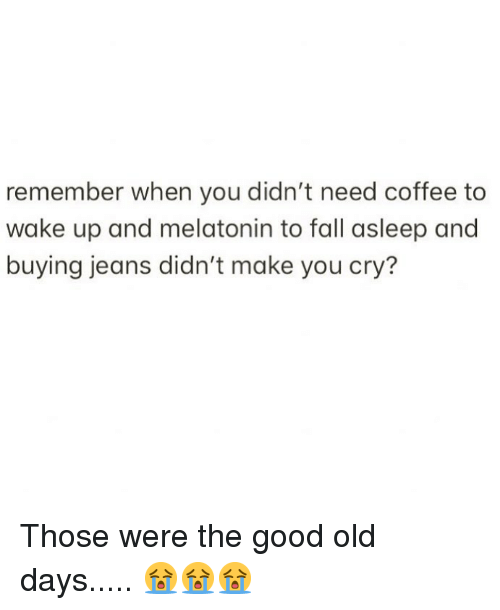 Fall, Memes, and Coffee: remember when you didn't need coffee to  wake up and melatonin to fall asleep and  buying jeans didn't make you cry? Those were the good old days..... 😭😭😭