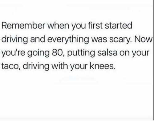 salsa: Remember when you first started  driving and everything was scary. Now  you're going 80, putting salsa on your  taco, driving with your knees.