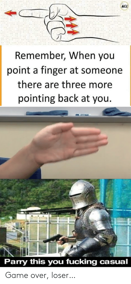 Fucking, Game, and Back: Remember, When you  point a finger at someone  there are three more  pointing back at you  Parry this you fucking casual Game over, loser…