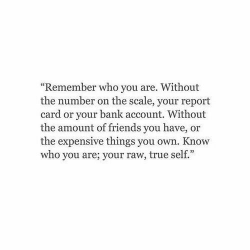 """Friends, True, and Bank: """"Remember who you are. Without  the number on the scale, your report  card or your bank account. Without  the amount of friends you have, or  the expensive things you own. Know  who you are; your raw, true self."""""""