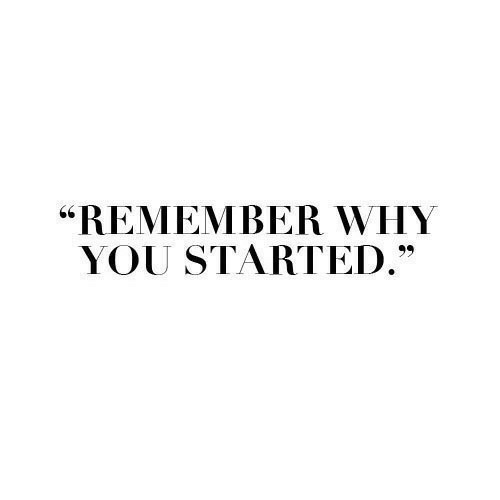 """Why, Remember, and You: """"REMEMBER WHY  YOU STARTED."""""""