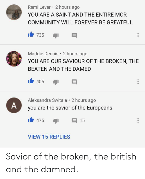 Greatful: Remi Lever • 2 hours ago  YOU ARE A SAINT AND THE ENTIRE MCR  COMMUNITY WILL FOREVER BE GREATFUL  735  Maddie Dennis • 2 hours ago  YOU ARE OUR SAVIOUR OF THE BROKEN, THE  BEATEN AND THE DAMED  405  Aleksandra Switala • 2 hours ago  you are the savior of the Europeans  475 !ל  15  VIEW 15 REPLIES Savior of the broken, the british and the damned.