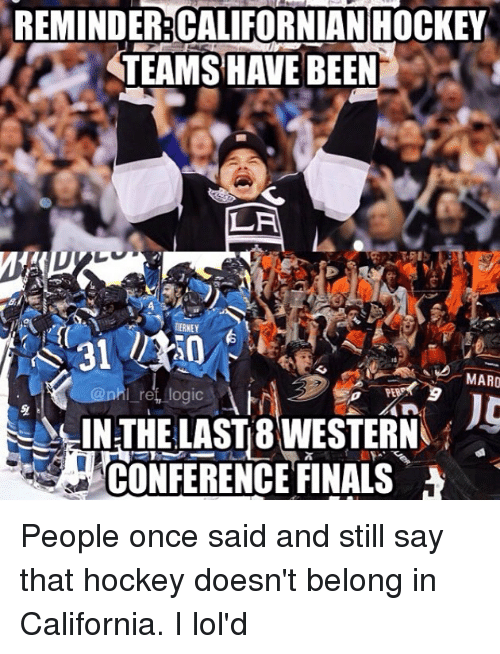 maro: REMINDER:CALIFORNIAN HOCKEY  TEAMS HAVE BEEN  LA  RERNEY  MARO  IN THE LASTB WESTERN  CONFERENCE FINALS People once said and still say that hockey doesn't belong in California. I lol'd