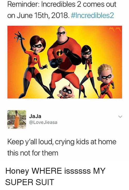 Crying, Memes, and Home: Reminder: Incredibles 2 comes out  on June 15th, 2018 ncredibles2  CO  JaJa  @LoveJieasa  Keep y'all loud, crying kids at home  this not for them Honey WHERE issssss MY SUPER SUIT