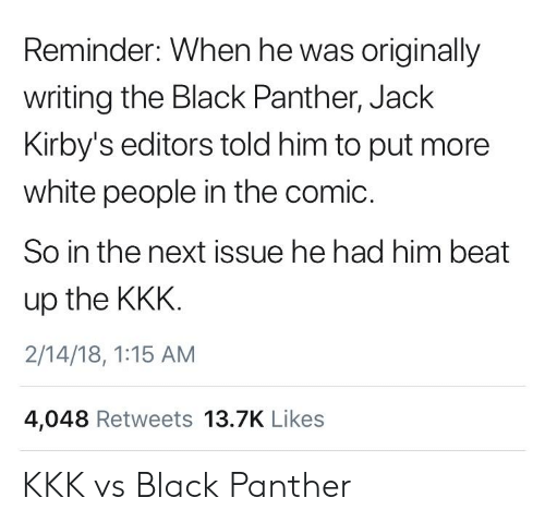 panther: Reminder: When he was originally  writing the Black Panther, Jack  Kirby's editors told him to put more  white people in the comic.  So in the next issue he had him beat  up the KKK  2/14/18, 1:15 AM  4,048 Retweets 13.7K Likes KKK vs Black Panther