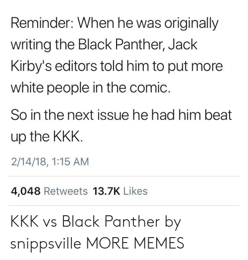 kkk: Reminder: When he was originally  writing the Black Panther, Jack  Kirby's editors told him to put more  white people in the comic.  So in the next issue he had him beat  up the KKK  2/14/18, 1:15 AM  4,048 Retweets 13.7K Likes KKK vs Black Panther by snippsville MORE MEMES