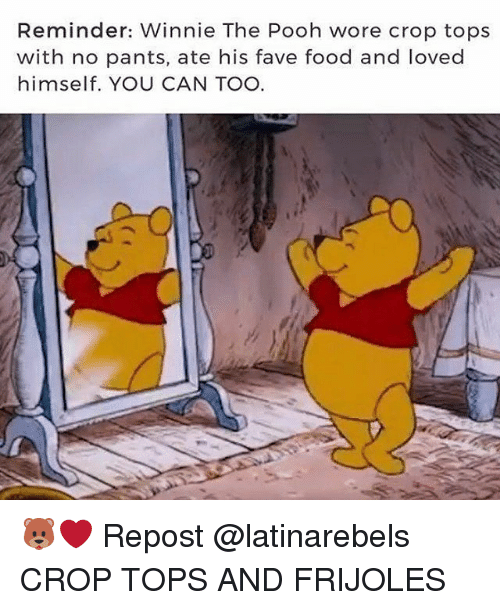 frijoles: Reminder: Winnie The Pooh wore crop tops  with no pants, ate his fave food and loved  himself. YOU CAN TOO 🐻❤ Repost @latinarebels ・・・ CROP TOPS AND FRIJOLES