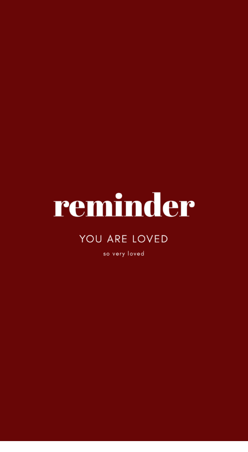 you are loved: reminder  YOU ARE LOVED  so very loved