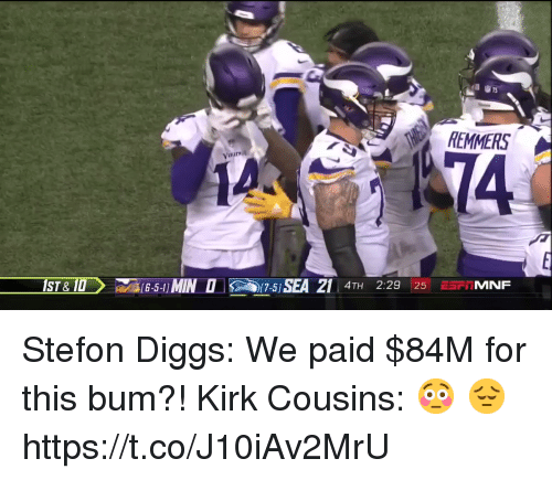 Kirk Cousins, Nfl, and Cousins: REMMERS  Vi  1A  14  IST& 1D  B-l1 MIN 151 SEA 21 4TH 2:29SFTIMNF  4TH 2:29 25 ESTMNF Stefon Diggs: We paid $84M for this bum?!  Kirk Cousins: 😳 😔  https://t.co/J10iAv2MrU