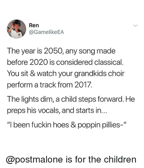 preps: Ren  @GamelikeEA  The year is 2050, any song made  before 2020 is considered classical  You sit & watch your grandkids choir  perform a track from 2017.  The lights dim, a child steps forward. He  preps his vocals, and starts in...  I been fuckin hoes& poppin pilies @postmalone is for the children