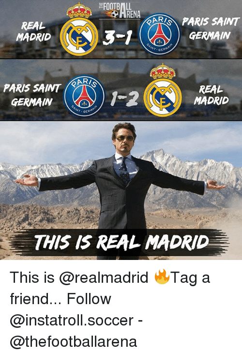 Memes, Real Madrid, and Soccer: RENA  AR PARIS SAINT  REAL  MADRIDE  3-1  GERMAIN  GERMA  PARIS SAINT  GERMAIN  WMDRD  REAL  1-2にN) MADRID  INT GER  THIS IS REAL MADRID This is @realmadrid 🔥Tag a friend... Follow @instatroll.soccer - @thefootballarena