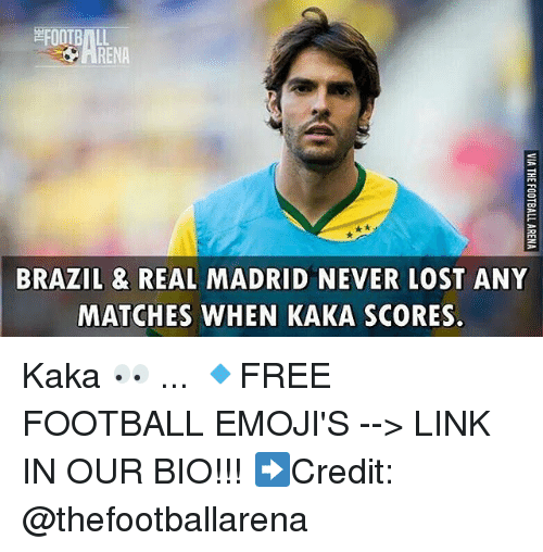 Football, Memes, and Real Madrid: RENA  BRAZIL & REAL MADRID NEVER LOST ANY  MATCHES WHEN KAKA SCORES Kaka 👀 ... 🔹FREE FOOTBALL EMOJI'S --> LINK IN OUR BIO!!! ➡️Credit: @thefootballarena