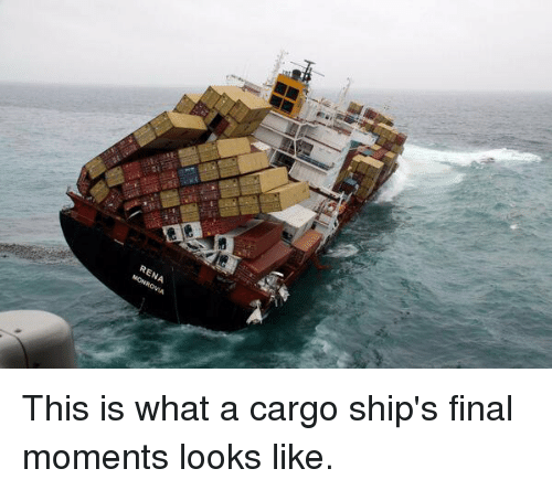 rena this is what a cargo ships final moments looks 11377655 rena this is what a cargo ship's final moments looks like meme,Cargo Ship Meme
