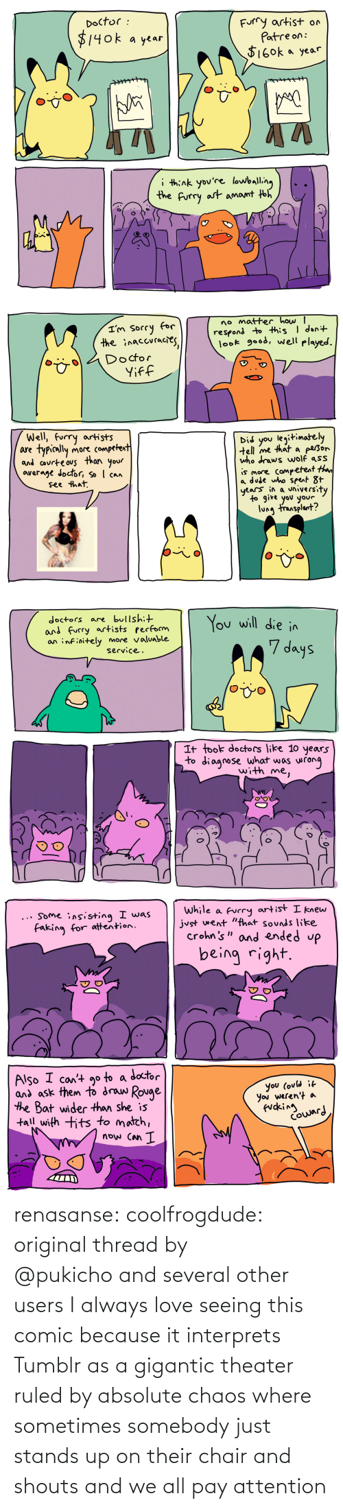 gigantic: renasanse:  coolfrogdude: original thread by @pukichoand several other users I always love seeing this comic because it interprets Tumblr as a gigantic theater ruled by absolute chaos where sometimes somebody just stands up on their chair and shouts and we all pay attention