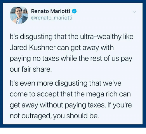 Outraged: Renato Mariotti _  @renato_mariotti  It's disgusting that the ultra-wealthy like  Jared Kushner can get away with  paying no taxes while the rest of us pay  our fair share.  It's even more disgusting that we've  come to accept that the mega rich can  get away without paying taxes. If you're  not outraged, you should be.