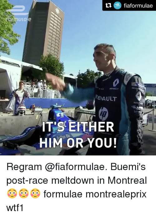 Memes, Race, and 🤖: RENAULT  REN  luli  IT'S EITHER  HIM ORYOU! Regram @fiaformulae. Buemi's post-race meltdown in Montreal 😳😳😳 formulae montrealeprix wtf1