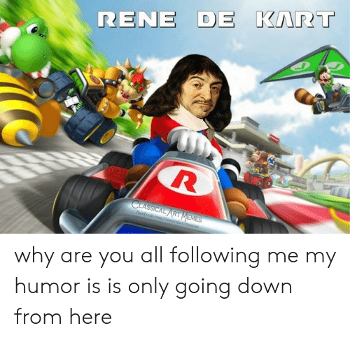 Is Is: RENE DE KART  CLASSICAL ART MEMES  facebookcom/classicalartimemes why are you all following me my humor is is only going down from here