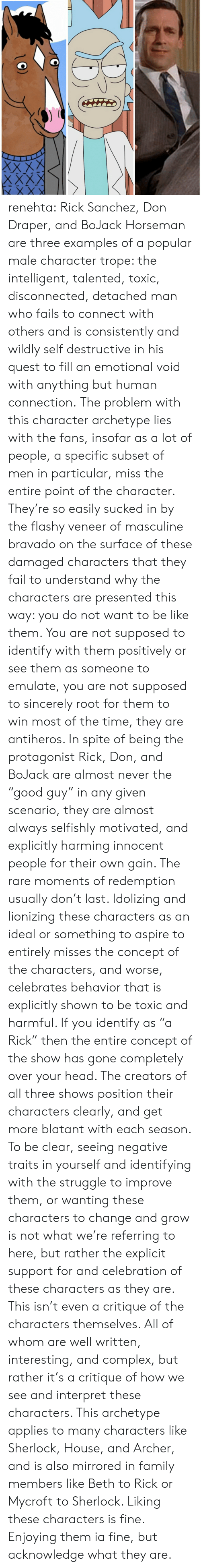 """bravado: renehta:  Rick Sanchez, Don Draper,  and BoJack Horseman are three examples of a popular male character trope: the intelligent, talented, toxic, disconnected, detached man who fails to connect with others and is consistently and wildly self destructive in his quest to fill an emotional void with anything but human connection.  The problem with this character archetype lies with the fans, insofar as a lot of people, a specific subset of men in particular, miss the entire point of the character.   They're so easily sucked in by the flashy veneer of masculine bravado on the surface of these damaged characters that they fail to understand why the characters are presented this way: you do not want to be like them.  You are not supposed to identify with them positively or see them as someone to emulate, you are not supposed to sincerely root for them to win most of the time, they are antiheros.   In spite of being the protagonist Rick, Don, and BoJack are almost never the """"good guy"""" in any given scenario, they are almost always selfishly motivated, and explicitly harming innocent people for their own gain. The rare moments of redemption usually don't last.   Idolizing and lionizing these characters as an ideal or something to aspire to entirely misses the concept of the characters, and worse, celebrates behavior that is explicitly shown to be toxic and harmful.    If you identify as """"a Rick"""" then the entire concept of the show has gone completely over your head. The creators of all three shows position their characters clearly, and get more blatant with each season.  To be clear, seeing negative traits in yourself and identifying with the struggle to improve them, or wanting these characters to change and grow is not what we're referring to here, but rather the explicit support for and celebration of these characters as they are.  This isn't even a critique of the characters themselves. All of whom are well written, interesting, and complex, but rather it's a cri"""
