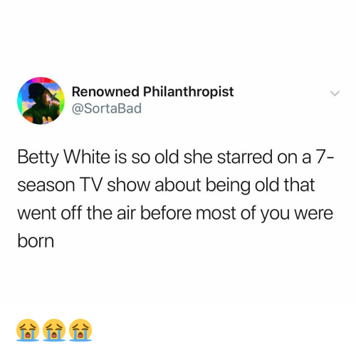 Betty White, White, and Dank Memes: Renowned Philanthropist  @SortaBad  Betty White is so old she starred on a 7-  season TV show about being old that  went off the air before most of you were  born 😭😭😭