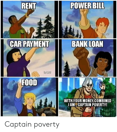 iam: RENT  POWER BILL  CAR PAYMENT  BANK LOAN  FOITDAD  FOOD  WITHYOUR MONEYCOMBINED  IAM CAPTAIN POVERTY! Captain poverty