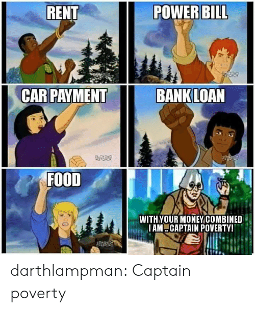 Food, Tumblr, and Bank: RENT  POWER BILL  CAR PAYMENT  BANK LOAN  FOITDAD  FOOD  WITHYOUR MONEYCOMBINED  IAM CAPTAIN POVERTY! darthlampman:  Captain poverty