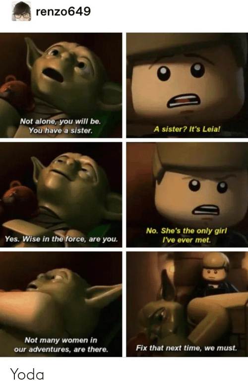 Next Time: renzo649  Not alone, you will be.  A sister? It's Leia!  You have a sister.  No. She's the only girl  I've ever met.  Yes. Wise in the force, are you.  Not many women in  our adventures, are there.  Fix that next time, we must. Yoda