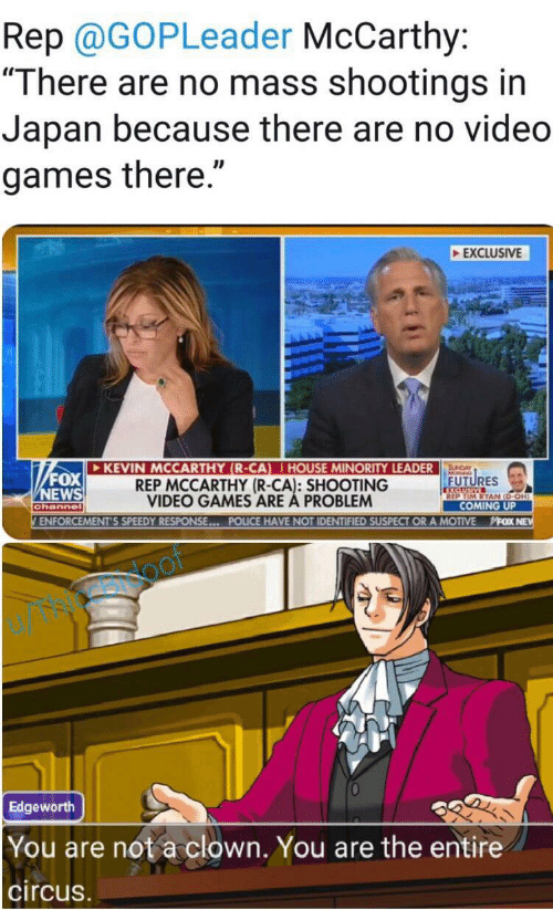 "Fox News: Rep @GOPLeader McCarthy:  ""There are no mass shootings in  Japan because there are no video  games there.""  EXCLUSIVE  KEVIN MCCARTHY (R-CA) HOUSE MINORITY LEADER  REP MCCARTHY (R-CA): SHOOTING  VIDEO GAMES ARE A PROBLEM  SUNDAY  FOX  NEWS  FUTURES  XCLUSIVE  REP TIM RYAN (D-OH)  COMING UP  channel  ENFORCEMENT'S SPEEDY RESPONSE... POLICE HAVE NOT IDENTIFIED SUSPECT OR A MOTIVE  MFOX NE  oof  Edgeworth  