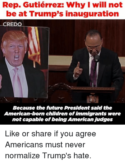Trump Hate: Rep. Gutiérrez: Why I will not  be at Trump's inauguration  CREDO  Because the future President said the  American-born children of immigrants were  not capable of being American Judges Like or share if you agree Americans must never normalize Trump's hate.