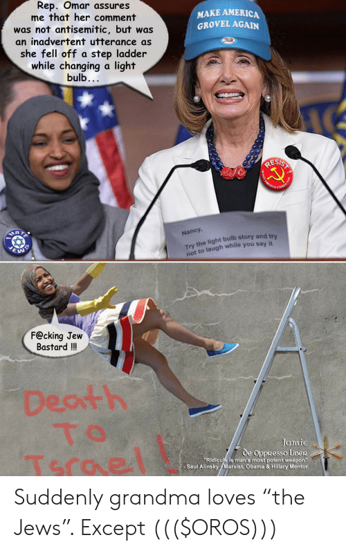 """America, Grandma, and Obama: Rep. Omar assures  me that her comment  was not antisemitic, but was  an inadvertent utterance as  she fell off a step ladder  while changing a light  MAKE AMERICA  GROVEL AGAIN  bulb.  Nancy,  Try the light bulb story and  not  ry  to laugh while you say it  F@cking Jew  Bastard !!  Dearth  Jamie  de OppResso LiBer  """"Ridiculé is man's most potent weapon""""  Saul Alinsky Marxist, Obama & Hillary Mentor Suddenly grandma loves """"the Jews"""". Except ((($OROS)))"""