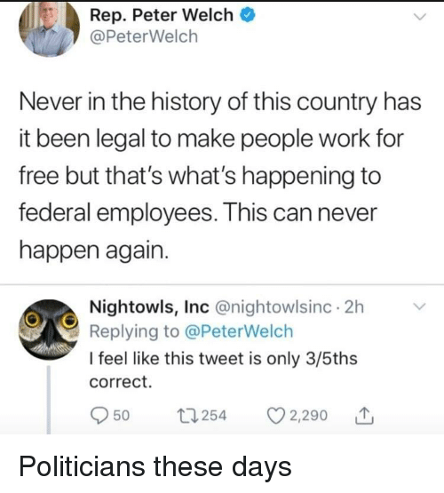 Work, Free, and History: Rep. Peter Welch  @PeterWelch  Never in the history of this country has  it been legal to make people work for  free but that's what's happening to  federal employees. This can never  happen again.  Nightowls, Inc @nightowlsinc 2h  Replying to @PeterWelch  I feel like this tweet is only 3/5ths  correct.  Oso 254 2290 Politicians these days