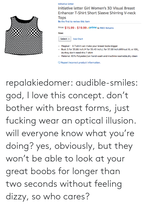 God: repalakiedomer:  audible-smiles: god, I love this concept. don't bother with breast forms, just fucking wear an optical illusion. will everyone know what you're doing? yes, obviously, but they won't be able to look at your great boobs for longer than two seconds without feeling dizzy, so who cares?
