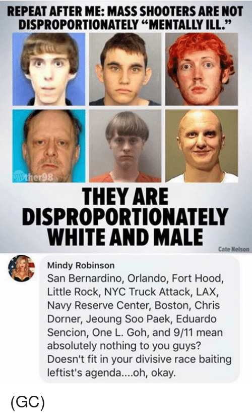 """Cate: REPEAT AFTER ME: MASS SHOOTERS ARE NOT  DISPROPORTIONATELY """"MENTALLY ILL.""""  THEY ARE  DISPROPORTIONATELY  WHITE AND MALE  Cate Nelson  Mindy Robinson  San Bernardino, Orlando, Fort Hood,  Little Rock, NYC Truck Attack, LAX,  Navy Reserve Center, Boston, Chris  Dorner, Jeoung Soo Paek, Eduardo  Sencion, One L. Goh, and 9/11 mear  absolutely nothing to you guys?  Doesn't fit in your divisive race baiting  leftist's agenda....oh, okay. (GC)"""