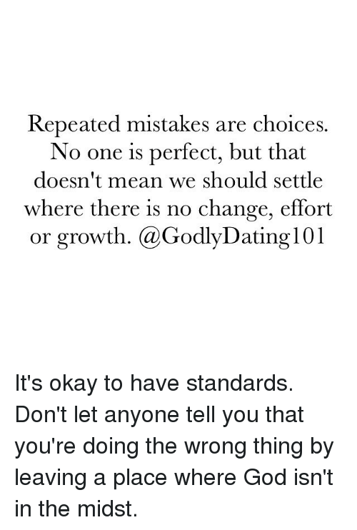 Anyoning: Repeated mistakes are choices.  No one is perfect, but that  doesn't mean we should settle  where there is no change, effort  or growth. (a Godly Dating 101 It's okay to have standards. Don't let anyone tell you that you're doing the wrong thing by leaving a place where God isn't in the midst.