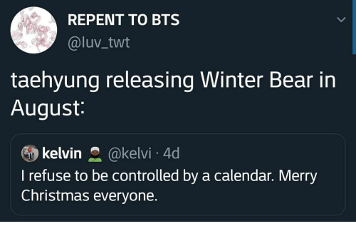 taehyung: REPENT TO BTS  @luv_twt  taehyung releasing Winter Bear in  August:  kelvin  @kelvi 4d  I refuse to be controlled by a calendar. Merry  Christmas everyone.
