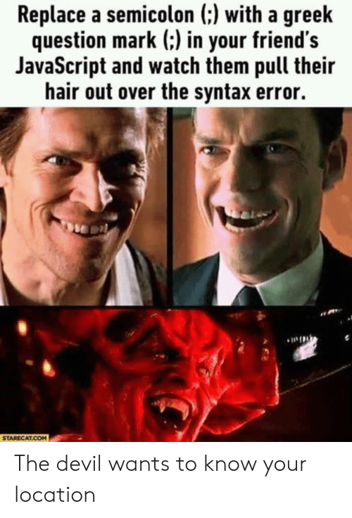 Hair Out: Replace a semicolon (:) with a greek  question mark (:) in your friend's  JavaScript and watch them pull their  hair out over the syntax error.  STARECAT.COM The devil wants to know your location