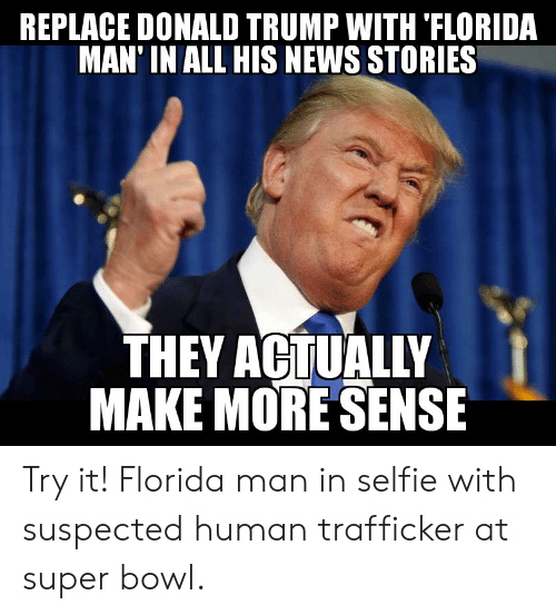 Donald Trump, Florida Man, and News: REPLACE DONALD TRUMP WITH 'FLORIDA  MAN' IN ALL HIS NEWS STORIES  THEY ACTUALLY  MAKE MORE SENSE  4 Try it! Florida man in selfie with suspected human trafficker at super bowl.