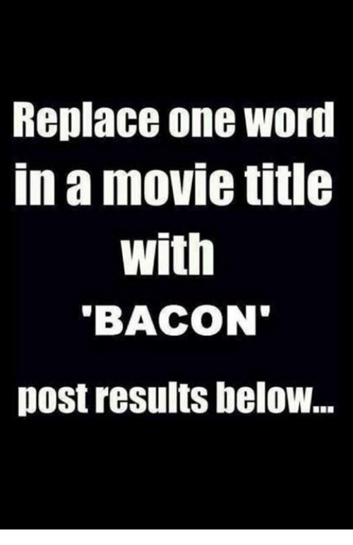 Memes, Movie, and Bacon: Replace one wori  in a movie title  with  BACON  post results heloW...