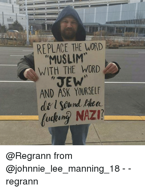 Johnnies: REPLACE THE WORD  MUSLIM  WITH THE WORD  JEW  AND ASK YOURSELF  l Sound  fucking NAZI? @Regrann from @johnnie_lee_manning_18 - - regrann